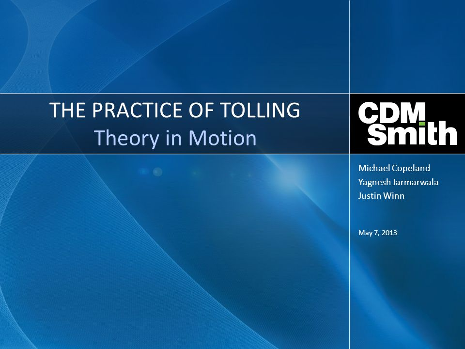 THE PRACTICE OF TOLLING Theory in Motion May 7, 2013 Michael Copeland Yagnesh Jarmarwala Justin Winn