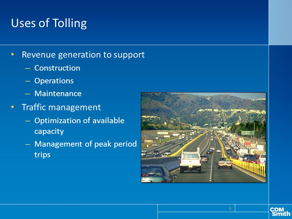 Uses of Tolling Revenue generation to support – Construction – Operations – Maintenance Traffic management – Optimization of available capacity – Management of peak period trips 6