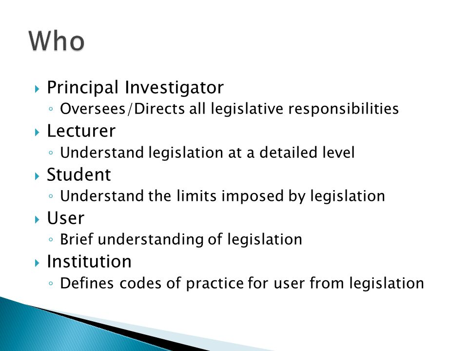  Principal Investigator ◦ Oversees/Directs all legislative responsibilities  Lecturer ◦ Understand legislation at a detailed level  Student ◦ Understand the limits imposed by legislation  User ◦ Brief understanding of legislation  Institution ◦ Defines codes of practice for user from legislation
