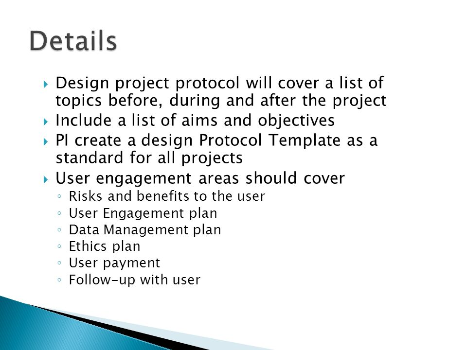  Design project protocol will cover a list of topics before, during and after the project  Include a list of aims and objectives  PI create a design Protocol Template as a standard for all projects  User engagement areas should cover ◦ Risks and benefits to the user ◦ User Engagement plan ◦ Data Management plan ◦ Ethics plan ◦ User payment ◦ Follow-up with user
