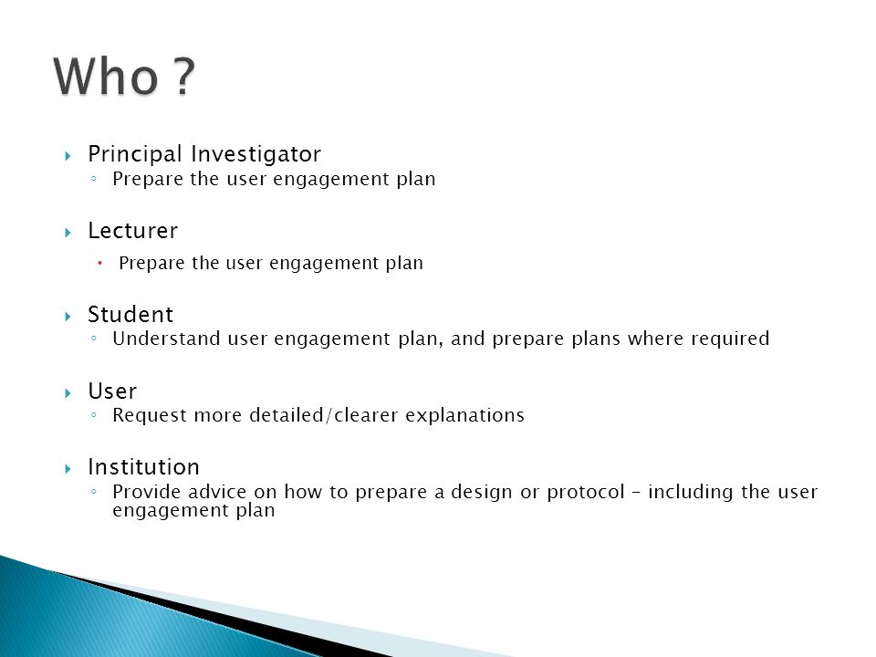  Principal Investigator ◦ Prepare the user engagement plan  Lecturer  Prepare the user engagement plan  Student ◦ Understand user engagement plan, and prepare plans where required  User ◦ Request more detailed/clearer explanations  Institution ◦ Provide advice on how to prepare a design or protocol – including the user engagement plan