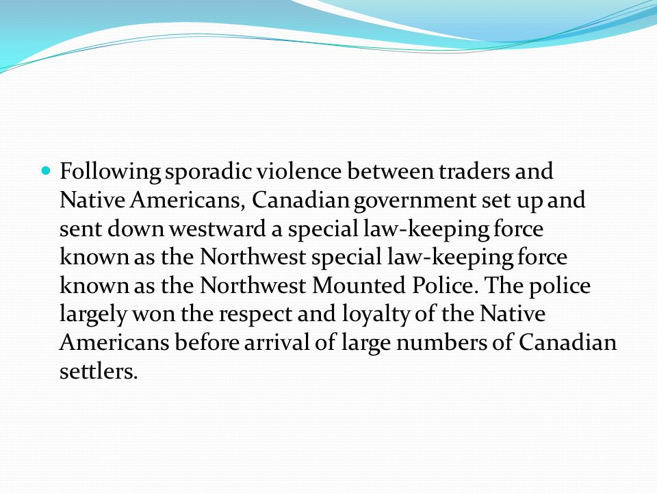 Following sporadic violence between traders and Native Americans, Canadian government set up and sent down westward a special law-keeping force known as the Northwest special law-keeping force known as the Northwest Mounted Police.