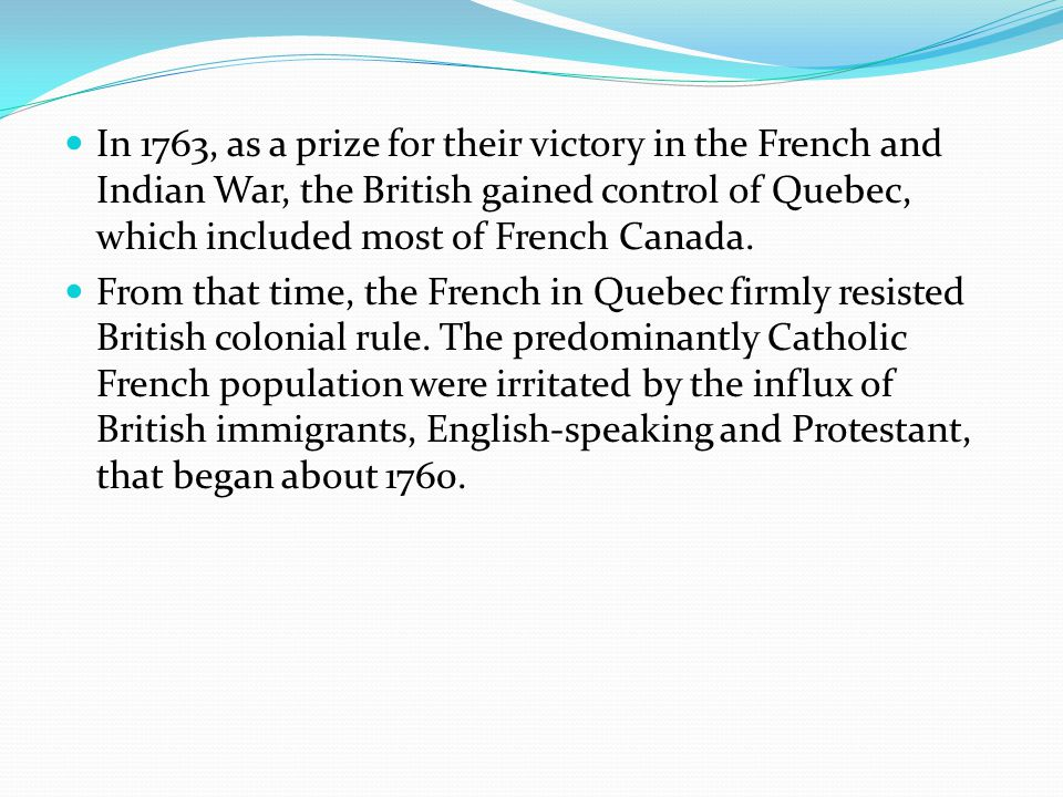 In 1763, as a prize for their victory in the French and Indian War, the British gained control of Quebec, which included most of French Canada.