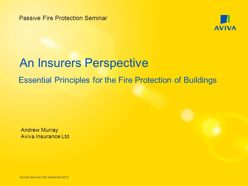 Durham Seminar 20th September 2012 An Insurers Perspective Essential Principles for the Fire Protection of Buildings Andrew Murray Aviva Insurance Ltd Passive Fire Protection Seminar