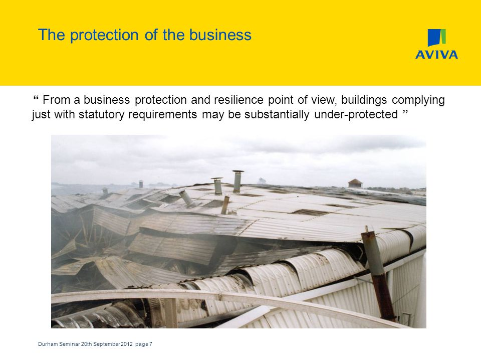Durham Seminar 20th September 2012 page 7 The protection of the business From a business protection and resilience point of view, buildings complying just with statutory requirements may be substantially under-protected