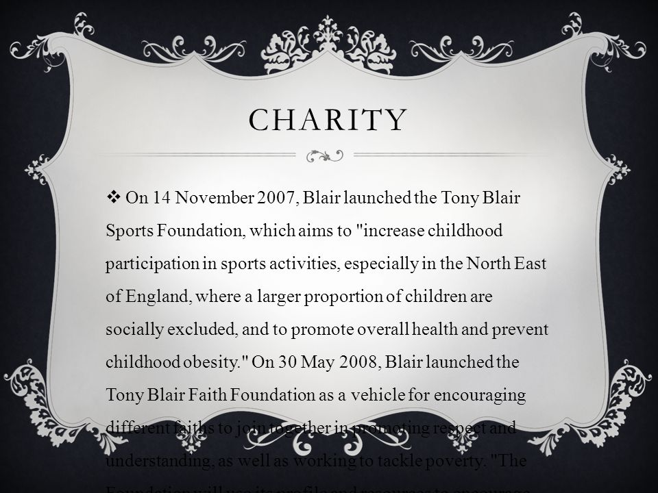 CHARITY  On 14 November 2007, Blair launched the Tony Blair Sports Foundation, which aims to increase childhood participation in sports activities, especially in the North East of England, where a larger proportion of children are socially excluded, and to promote overall health and prevent childhood obesity. On 30 May 2008, Blair launched the Tony Blair Faith Foundation as a vehicle for encouraging different faiths to join together in promoting respect and understanding, as well as working to tackle poverty.
