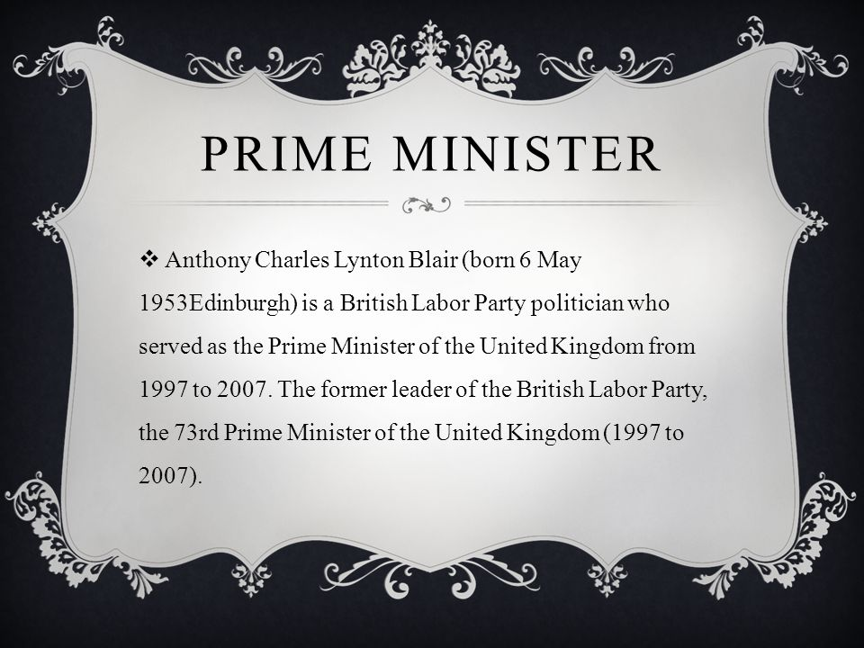 PRIME MINISTER  Anthony Charles Lynton Blair (born 6 May 1953Edinburgh) is a British Labor Party politician who served as the Prime Minister of the United Kingdom from 1997 to 2007.