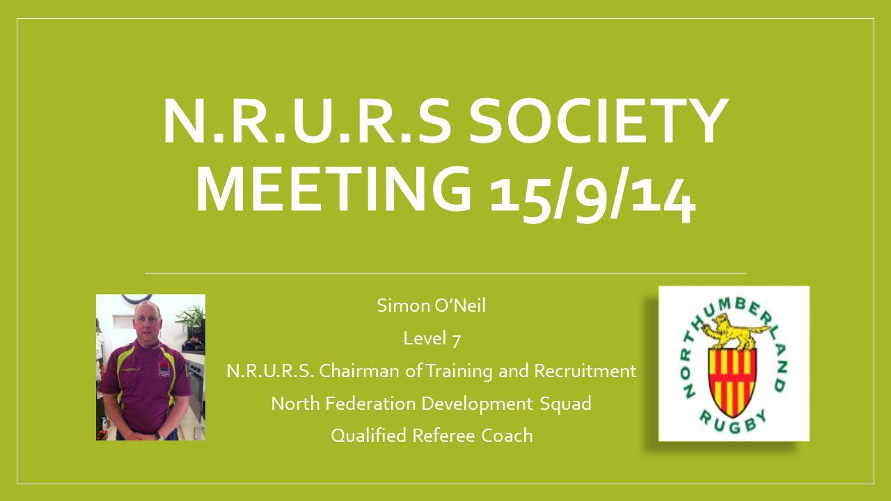 Simon O'Neil Level 7 N.R.U.R.S. Chairman of Training and Recruitment North Federation Development Squad Qualified Referee Coach N.R.U.R.S SOCIETY MEET