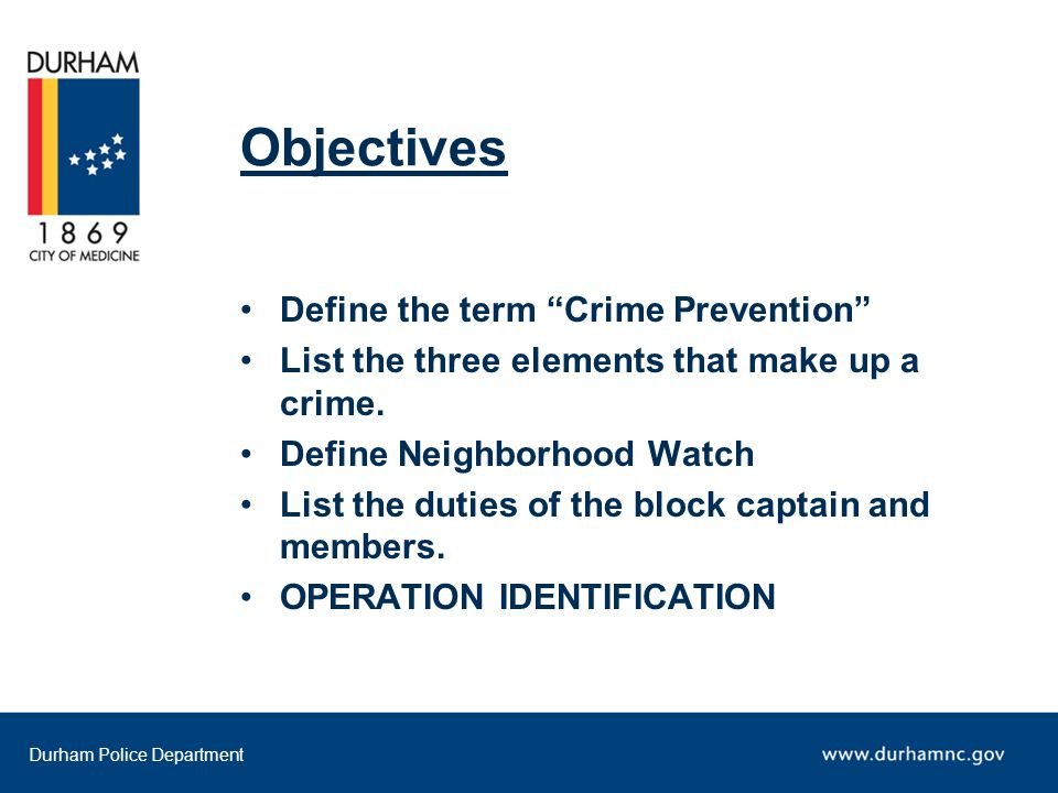 Durham Police Department Objectives Define the term Crime Prevention List the three elements that make up a crime.
