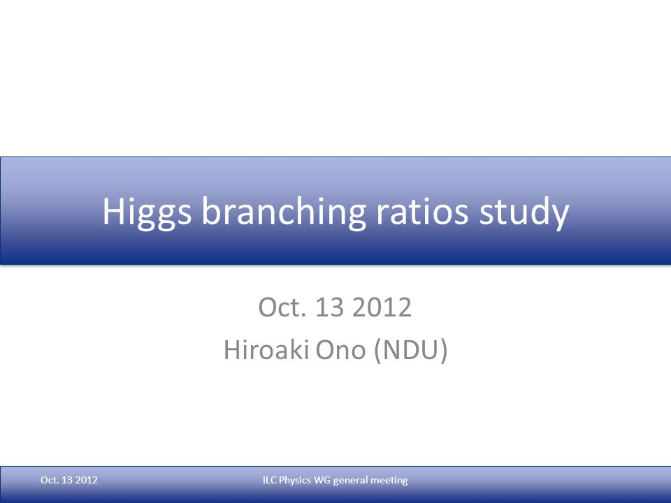 Higgs branching ratios study Oct. 13 2012 Hiroaki Ono (NDU) Oct.