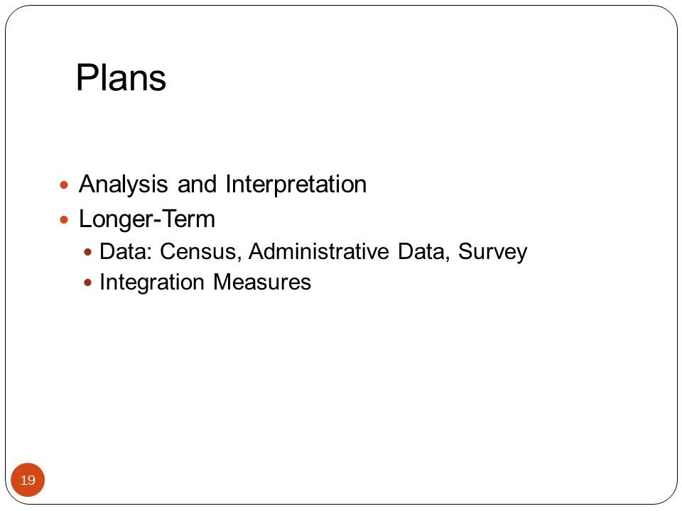 Plans Analysis and Interpretation Longer-Term Data: Census, Administrative Data, Survey Integration Measures 19