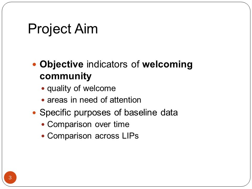 Project Aim Objective indicators of welcoming community quality of welcome areas in need of attention Specific purposes of baseline data Comparison over time Comparison across LIPs 3
