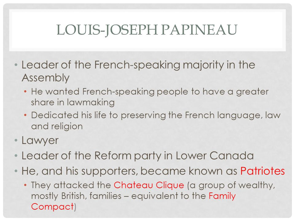 LOUIS-JOSEPH PAPINEAU Leader of the French-speaking majority in the Assembly He wanted French-speaking people to have a greater share in lawmaking Dedicated his life to preserving the French language, law and religion Lawyer Leader of the Reform party in Lower Canada He, and his supporters, became known as Patriotes They attacked the Chateau Clique (a group of wealthy, mostly British, families – equivalent to the Family Compact)