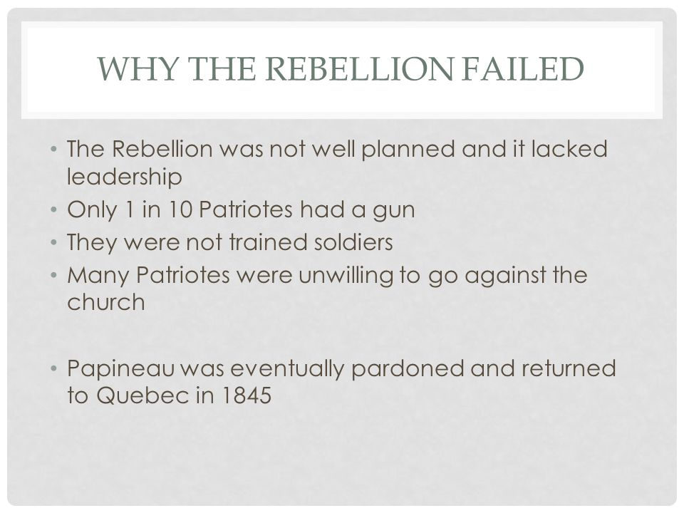 WHY THE REBELLION FAILED The Rebellion was not well planned and it lacked leadership Only 1 in 10 Patriotes had a gun They were not trained soldiers Many Patriotes were unwilling to go against the church Papineau was eventually pardoned and returned to Quebec in 1845