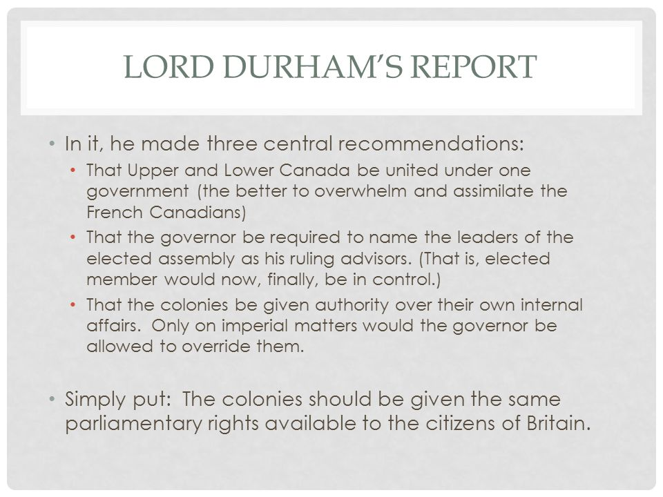 LORD DURHAM'S REPORT In it, he made three central recommendations: That Upper and Lower Canada be united under one government (the better to overwhelm and assimilate the French Canadians) That the governor be required to name the leaders of the elected assembly as his ruling advisors.