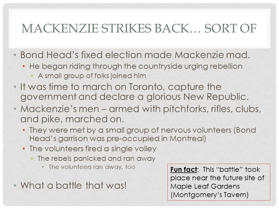 MACKENZIE STRIKES BACK… SORT OF Bond Head's fixed election made Mackenzie mad.
