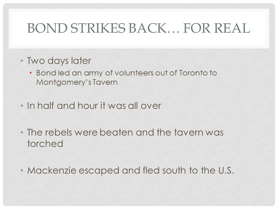 BOND STRIKES BACK… FOR REAL Two days later Bond led an army of volunteers out of Toronto to Montgomery's Tavern In half and hour it was all over The rebels were beaten and the tavern was torched Mackenzie escaped and fled south to the U.S.