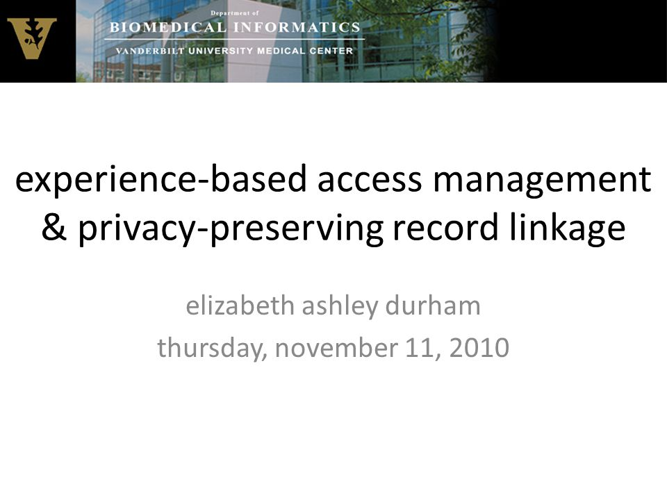 experience-based access management & privacy-preserving record linkage elizabeth ashley durham thursday, november 11, 2010