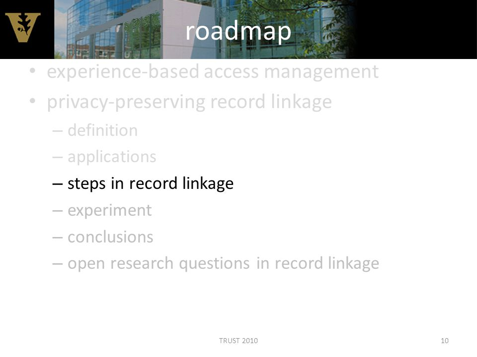 roadmap experience-based access management privacy-preserving record linkage – definition – applications – steps in record linkage – experiment – conclusions – open research questions in record linkage 10TRUST 2010