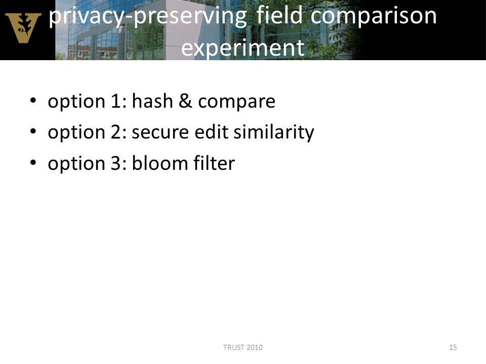privacy-preserving field comparison experiment option 1: hash & compare option 2: secure edit similarity option 3: bloom filter 15TRUST 2010