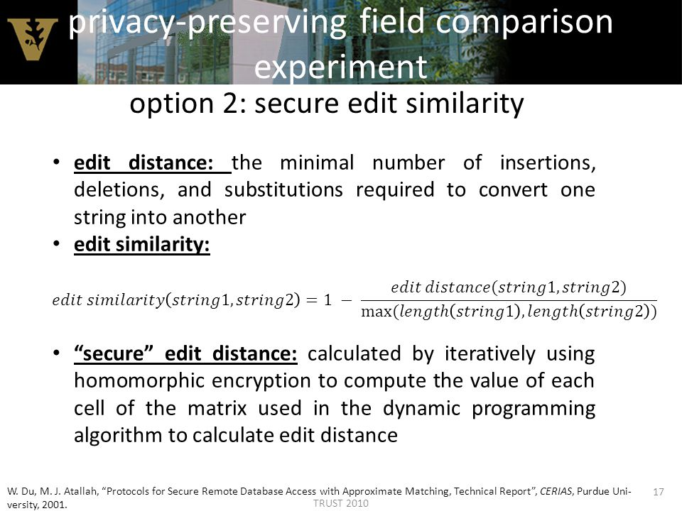 privacy-preserving field comparison experiment option 2: secure edit similarity 17 edit distance: the minimal number of insertions, deletions, and substitutions required to convert one string into another edit similarity: secure edit distance: calculated by iteratively using homomorphic encryption to compute the value of each cell of the matrix used in the dynamic programming algorithm to calculate edit distance W.