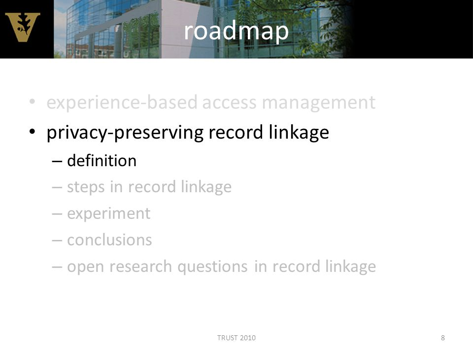roadmap experience-based access management privacy-preserving record linkage – definition – steps in record linkage – experiment – conclusions – open research questions in record linkage 8TRUST 2010