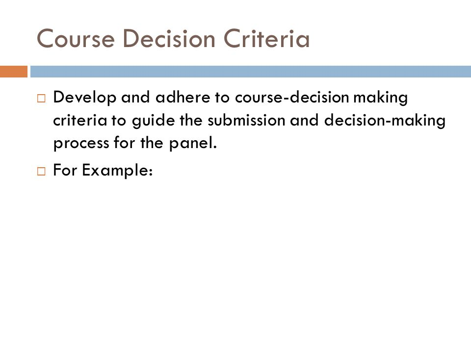 Course Decision Criteria  Develop and adhere to course-decision making criteria to guide the submission and decision-making process for the panel. 