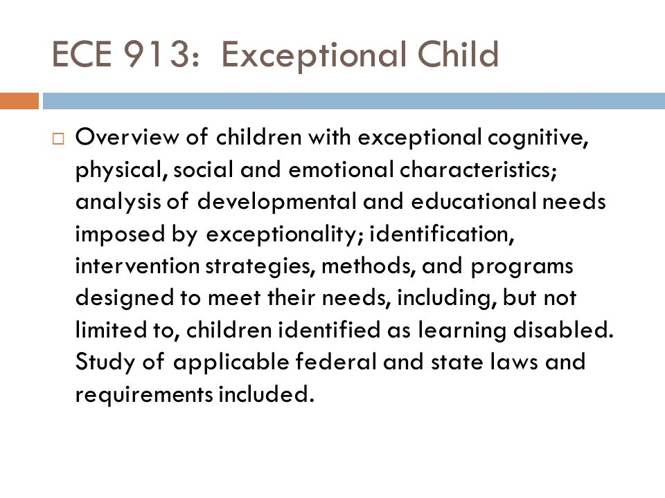 ECE 913: Exceptional Child  Overview of children with exceptional cognitive, physical, social and emotional characteristics; analysis of developmenta