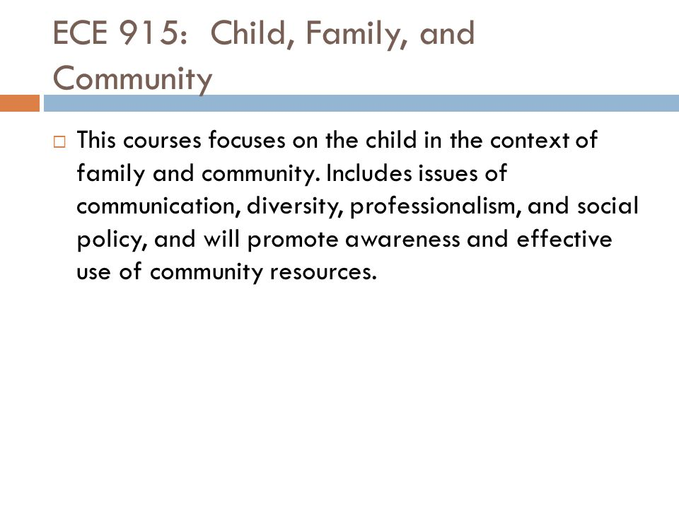 ECE 915: Child, Family, and Community  This courses focuses on the child in the context of family and community. Includes issues of communication, di