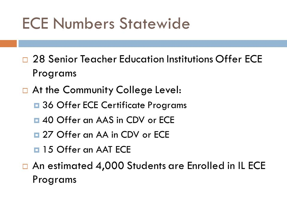 ECE Numbers Statewide  28 Senior Teacher Education Institutions Offer ECE Programs  At the Community College Level:  36 Offer ECE Certificate Progr