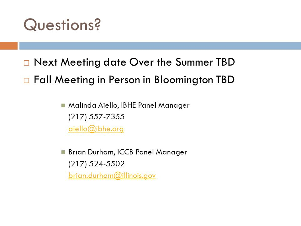 Questions?  Next Meeting date Over the Summer TBD  Fall Meeting in Person in Bloomington TBD Malinda Aiello, IBHE Panel Manager (217) 557-7355 aiell