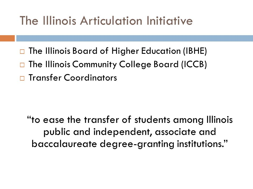 The Illinois Articulation Initiative  The Illinois Board of Higher Education (IBHE)  The Illinois Community College Board (ICCB)  Transfer Coordina