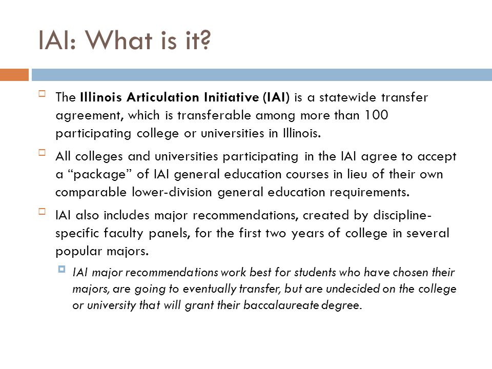 IAI: What is it? The Illinois Articulation Initiative (IAI) is a statewide transfer agreement, which is transferable among more than 100 participatin