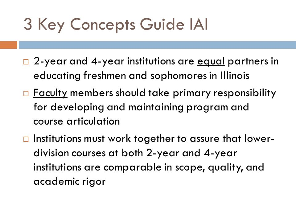 3 Key Concepts Guide IAI  2-year and 4-year institutions are equal partners in educating freshmen and sophomores in Illinois  Faculty members should