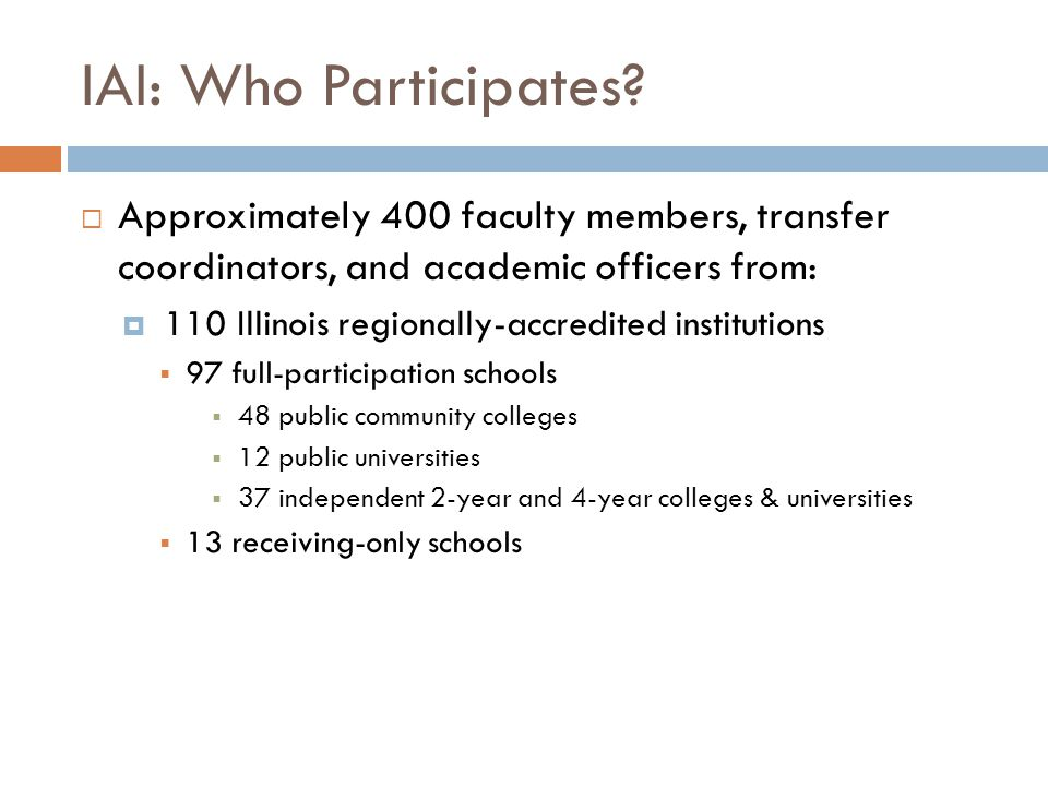 IAI: Who Participates?  Approximately 400 faculty members, transfer coordinators, and academic officers from:  110 Illinois regionally-accredited in