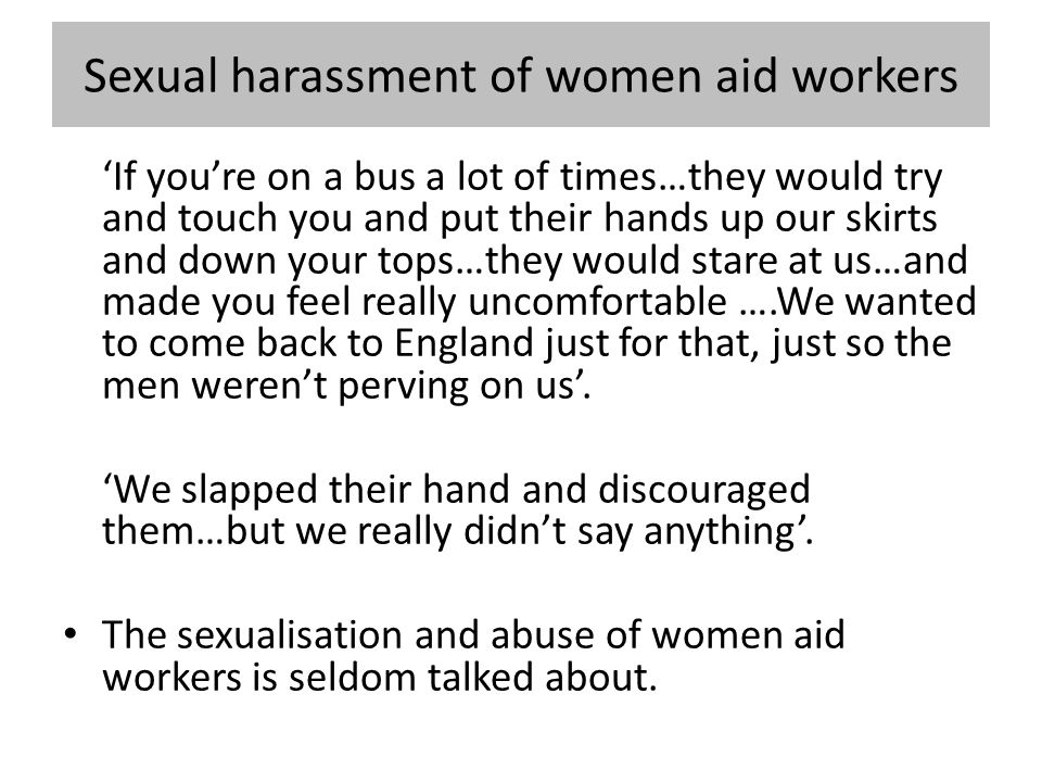 Sexual harassment of women aid workers 'If you're on a bus a lot of times…they would try and touch you and put their hands up our skirts and down your tops…they would stare at us…and made you feel really uncomfortable ….We wanted to come back to England just for that, just so the men weren't perving on us'.