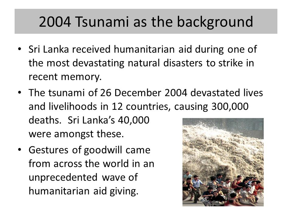 2004 Tsunami as the background Sri Lanka received humanitarian aid during one of the most devastating natural disasters to strike in recent memory.