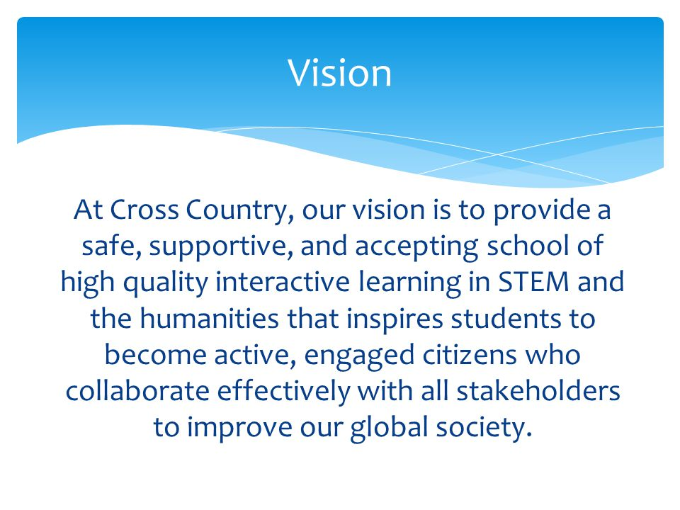 At Cross Country, our vision is to provide a safe, supportive, and accepting school of high quality interactive learning in STEM and the humanities that inspires students to become active, engaged citizens who collaborate effectively with all stakeholders to improve our global society.