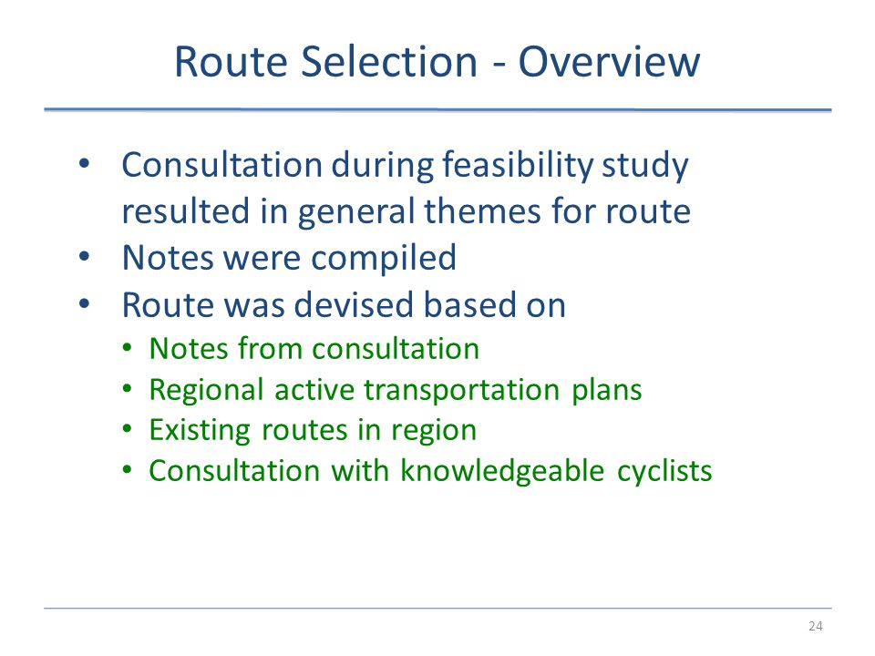 24 Route Selection - Overview Consultation during feasibility study resulted in general themes for route Notes were compiled Route was devised based on Notes from consultation Regional active transportation plans Existing routes in region Consultation with knowledgeable cyclists