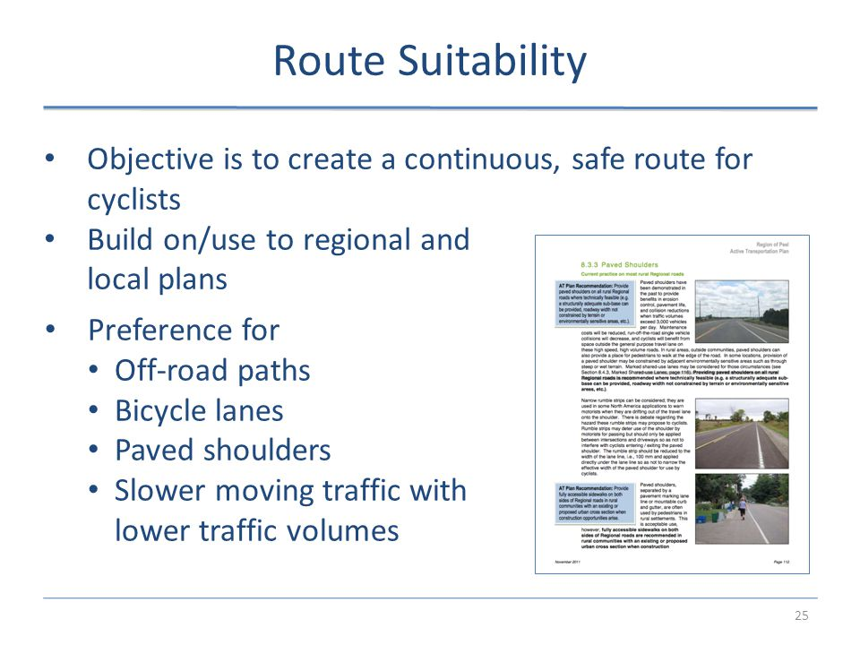 25 Route Suitability Objective is to create a continuous, safe route for cyclists Build on/use to regional and local plans Preference for Off-road paths Bicycle lanes Paved shoulders Slower moving traffic with lower traffic volumes
