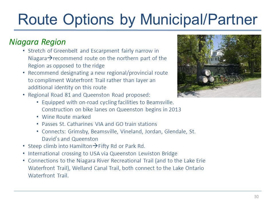 30 Route Options by Municipal/Partner Niagara Region Stretch of Greenbelt and Escarpment fairly narrow in Niagara  recommend route on the northern part of the Region as opposed to the ridge Recommend designating a new regional/provincial route to compliment Waterfront Trail rather than layer an additional identity on this route Regional Road 81 and Queenston Road proposed: Equipped with on-road cycling facilities to Beamsville.