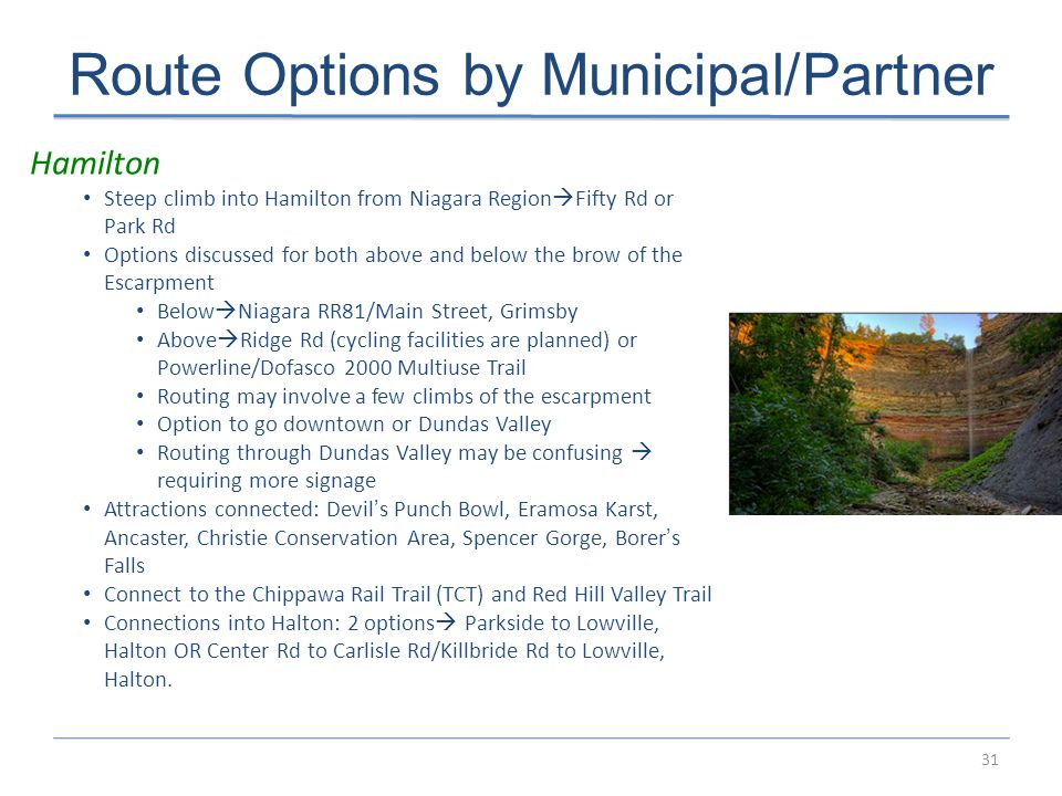 31 Route Options by Municipal/Partner Hamilton Steep climb into Hamilton from Niagara Region  Fifty Rd or Park Rd Options discussed for both above and below the brow of the Escarpment Below  Niagara RR81/Main Street, Grimsby Above  Ridge Rd (cycling facilities are planned) or Powerline/Dofasco 2000 Multiuse Trail Routing may involve a few climbs of the escarpment Option to go downtown or Dundas Valley Routing through Dundas Valley may be confusing  requiring more signage Attractions connected: Devil's Punch Bowl, Eramosa Karst, Ancaster, Christie Conservation Area, Spencer Gorge, Borer's Falls Connect to the Chippawa Rail Trail (TCT) and Red Hill Valley Trail Connections into Halton: 2 options  Parkside to Lowville, Halton OR Center Rd to Carlisle Rd/Killbride Rd to Lowville, Halton.