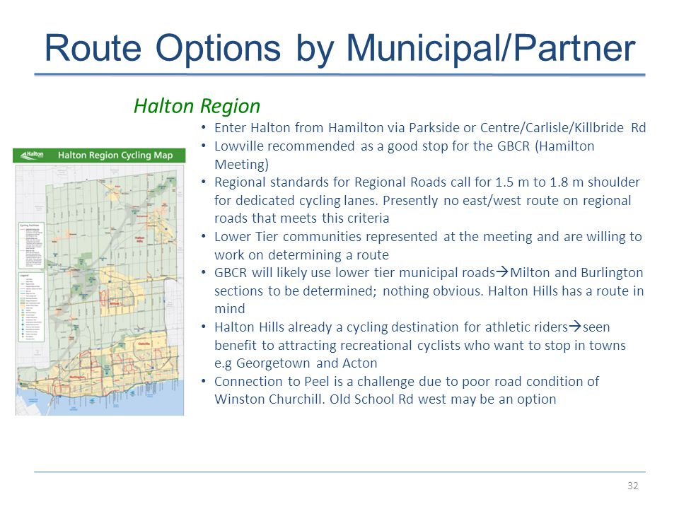 32 Route Options by Municipal/Partner Halton Region Enter Halton from Hamilton via Parkside or Centre/Carlisle/Killbride Rd Lowville recommended as a good stop for the GBCR (Hamilton Meeting) Regional standards for Regional Roads call for 1.5 m to 1.8 m shoulder for dedicated cycling lanes.