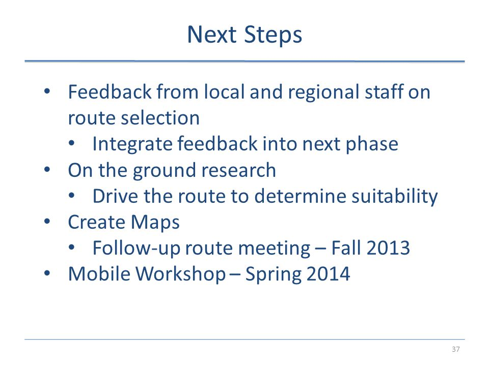 37 Next Steps Feedback from local and regional staff on route selection Integrate feedback into next phase On the ground research Drive the route to determine suitability Create Maps Follow-up route meeting – Fall 2013 Mobile Workshop – Spring 2014