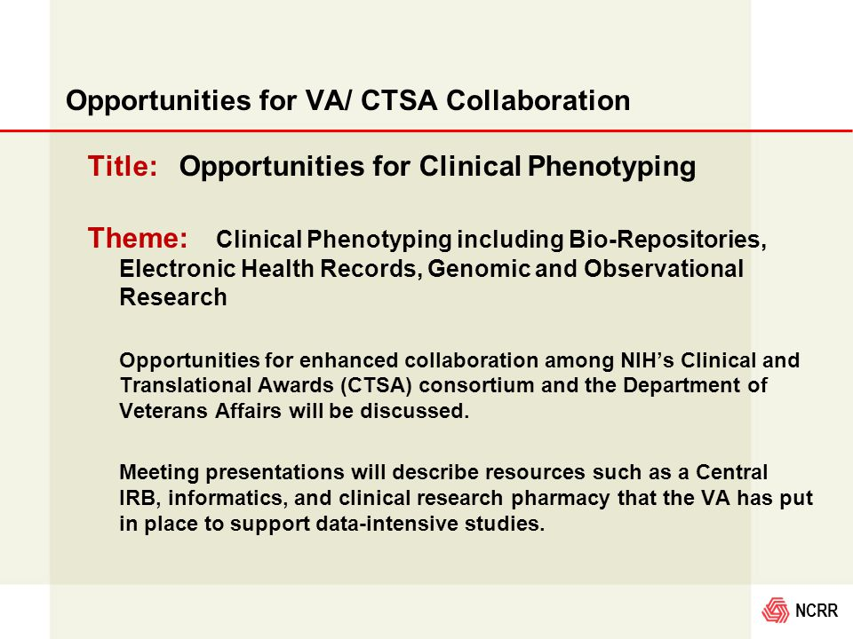 NCRR Opportunities for VA/ CTSA Collaboration Title: Opportunities for Clinical Phenotyping Theme: Clinical Phenotyping including Bio-Repositories, Electronic Health Records, Genomic and Observational Research Opportunities for enhanced collaboration among NIH's Clinical and Translational Awards (CTSA) consortium and the Department of Veterans Affairs will be discussed.