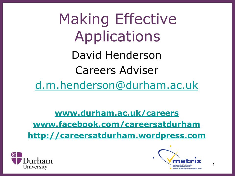 ∂ 1 Making Effective Applications David Henderson Careers Adviser d.m.henderson@durham.ac.uk www.durham.ac.uk/careers www.facebook.com/careersatdurham