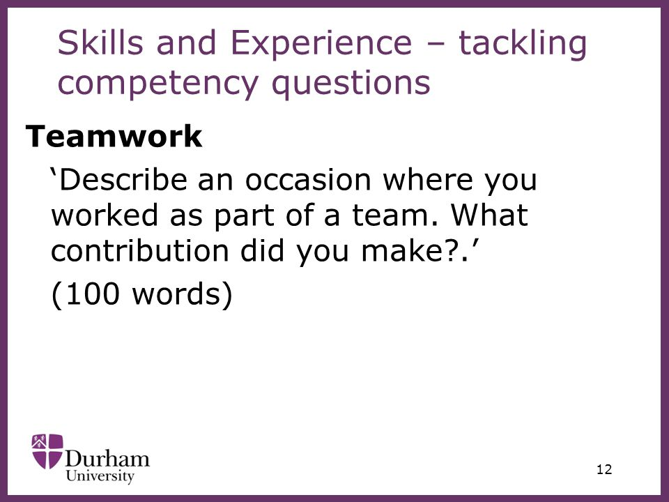 ∂ 12 Skills and Experience – tackling competency questions Teamwork 'Describe an occasion where you worked as part of a team.
