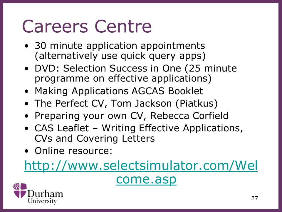 ∂ 27 Careers Centre 30 minute application appointments (alternatively use quick query apps) DVD: Selection Success in One (25 minute programme on effective applications) Making Applications AGCAS Booklet The Perfect CV, Tom Jackson (Piatkus) Preparing your own CV, Rebecca Corfield CAS Leaflet – Writing Effective Applications, CVs and Covering Letters Online resource: http://www.selectsimulator.com/Wel come.asp
