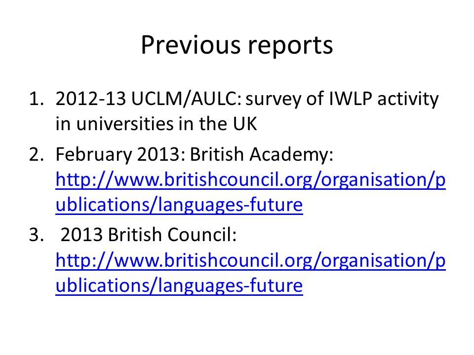 Previous reports 1.2012-13 UCLM/AULC: survey of IWLP activity in universities in the UK 2.February 2013: British Academy: http://www.britishcouncil.org/organisation/p ublications/languages-future http://www.britishcouncil.org/organisation/p ublications/languages-future 3.