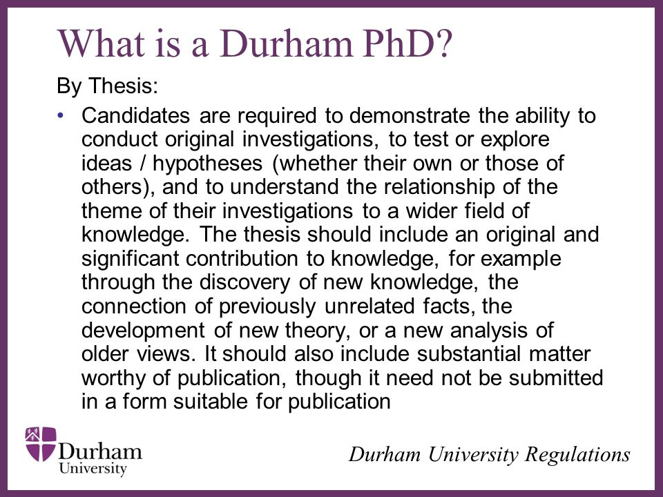 ∂ What is a Durham PhD? By Thesis: Candidates are required to demonstrate the ability to conduct original investigations, to test or explore ideas / h